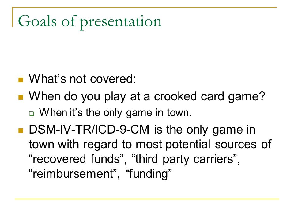 Goals of presentation What's not covered: When do you play at a crooked card game?  When it's the only game in town. DSM-IV-TR/ICD-9-CM is the only g