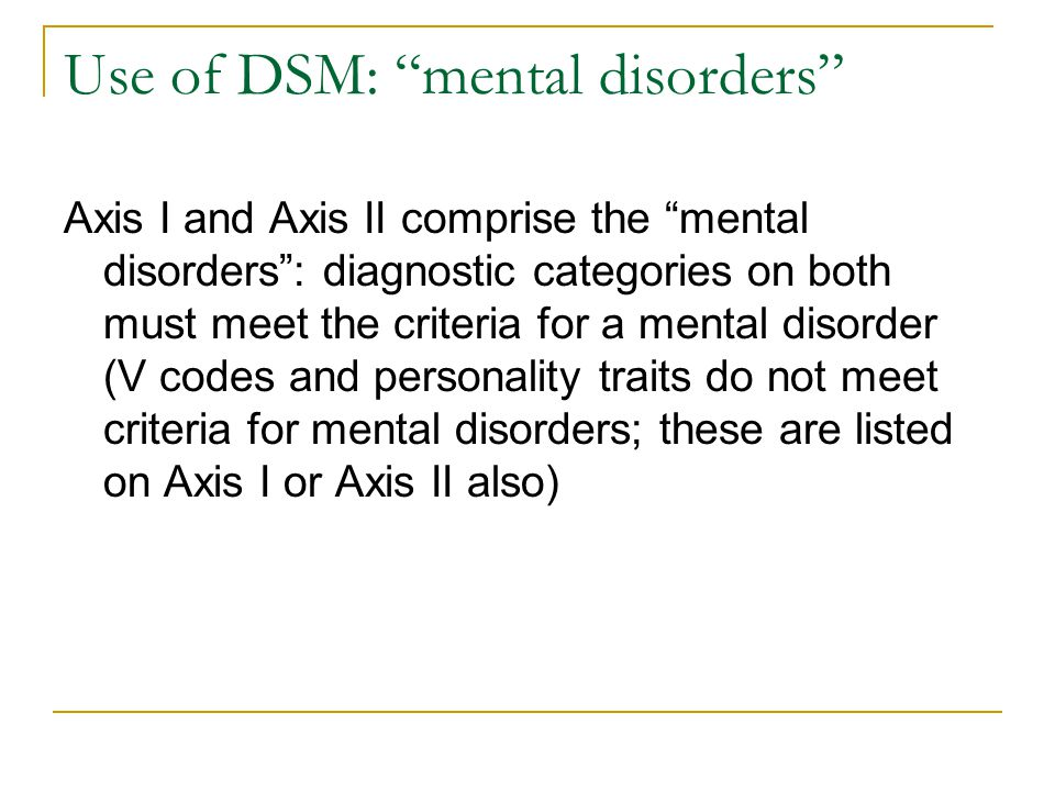 """Use of DSM: """"mental disorders"""" Axis I and Axis II comprise the """"mental disorders"""": diagnostic categories on both must meet the criteria for a mental d"""