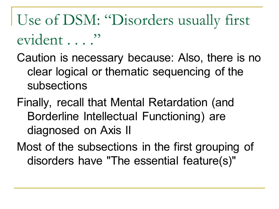 """Use of DSM: """"Disorders usually first evident...."""" Caution is necessary because: Also, there is no clear logical or thematic sequencing of the subsecti"""