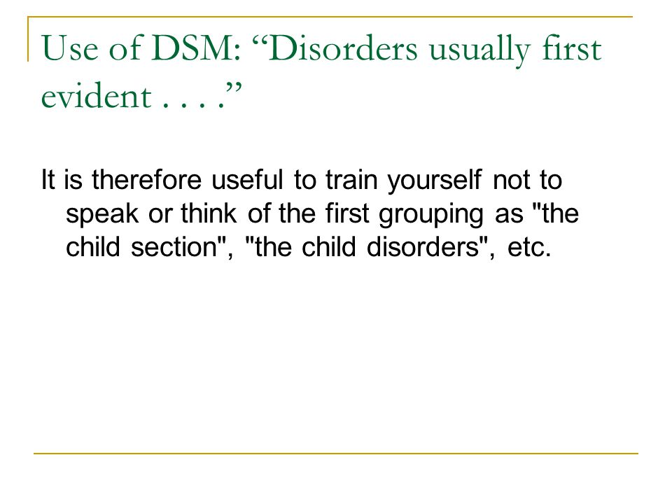 """Use of DSM: """"Disorders usually first evident...."""" It is therefore useful to train yourself not to speak or think of the first grouping as"""
