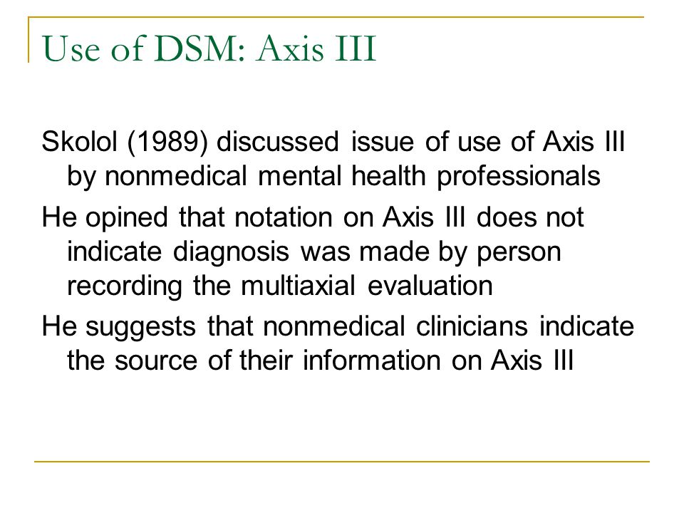 Use of DSM: Axis III Skolol (1989) discussed issue of use of Axis III by nonmedical mental health professionals He opined that notation on Axis III do
