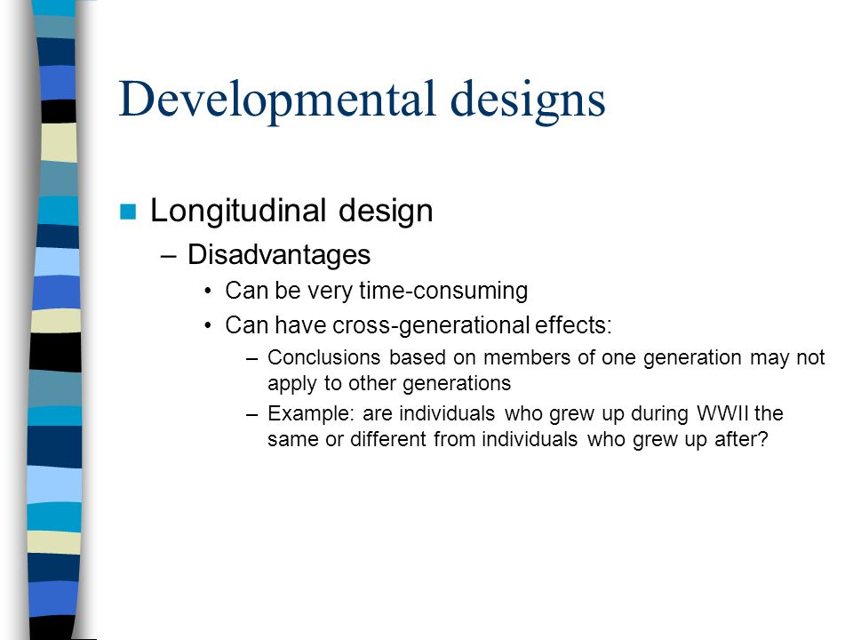 Developmental designs Longitudinal design –Disadvantages Can be very time-consuming Can have cross-generational effects: –Conclusions based on members
