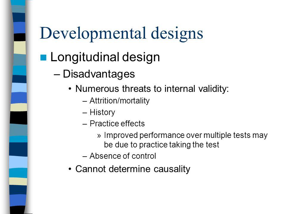 Developmental designs Longitudinal design –Disadvantages Numerous threats to internal validity: –Attrition/mortality –History –Practice effects »Impro