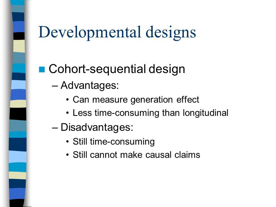 Developmental designs Cohort-sequential design –Advantages: Can measure generation effect Less time-consuming than longitudinal –Disadvantages: Still