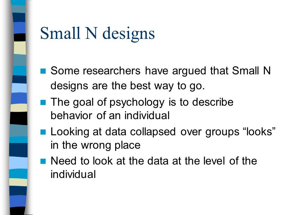 Small N designs Some researchers have argued that Small N designs are the best way to go. The goal of psychology is to describe behavior of an individ