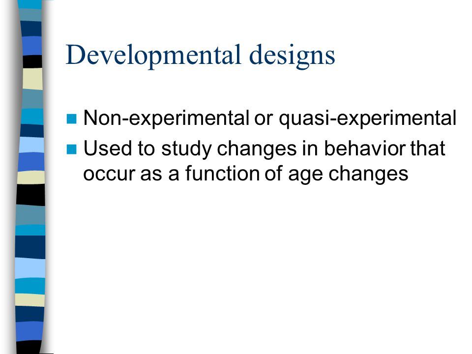 Developmental designs Non-experimental or quasi-experimental Used to study changes in behavior that occur as a function of age changes