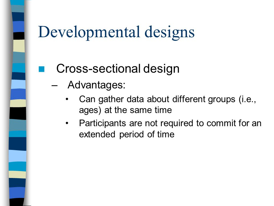 Developmental designs Cross-sectional design –Advantages: Can gather data about different groups (i.e., ages) at the same time Participants are not re