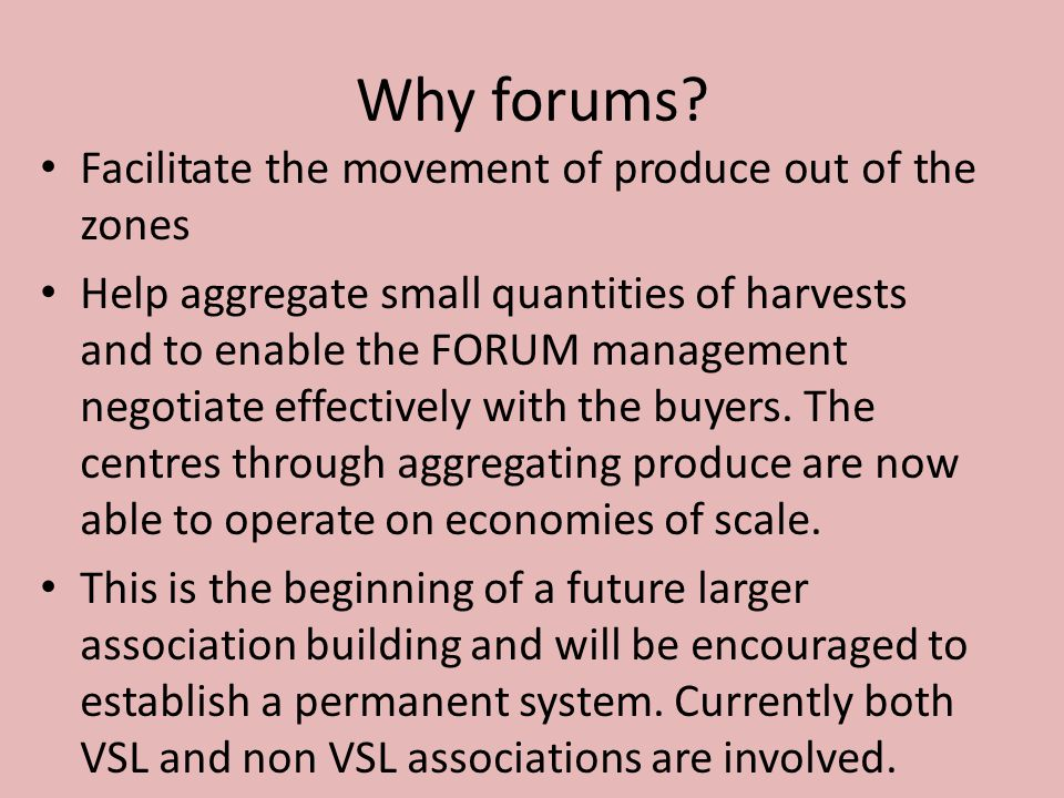 Facilitate the movement of produce out of the zones Help aggregate small quantities of harvests and to enable the FORUM management negotiate effectively with the buyers.
