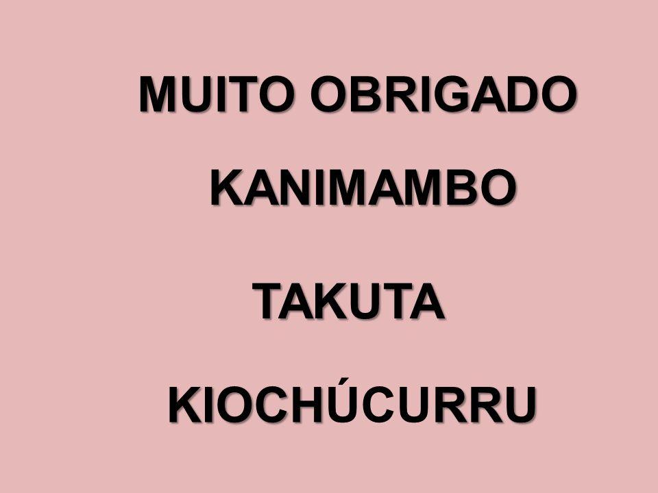MUITO OBRIGADO KANIMAMBO TAKUTA KIOCHRRU KIOCHÚCURRU