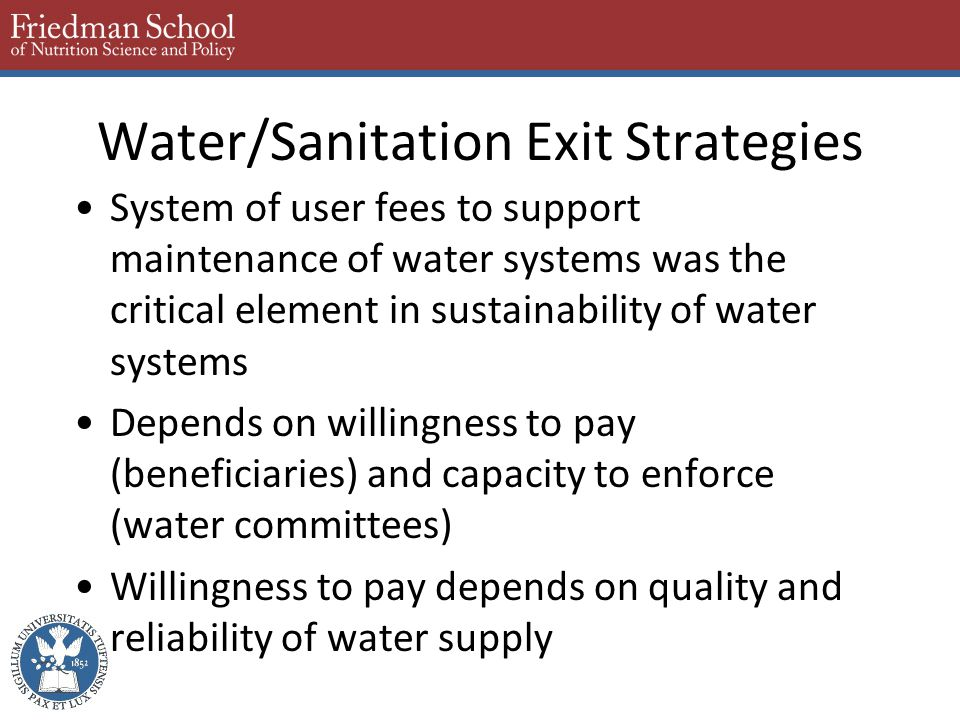 Water/Sanitation Exit Strategies System of user fees to support maintenance of water systems was the critical element in sustainability of water systems Depends on willingness to pay (beneficiaries) and capacity to enforce (water committees) Willingness to pay depends on quality and reliability of water supply