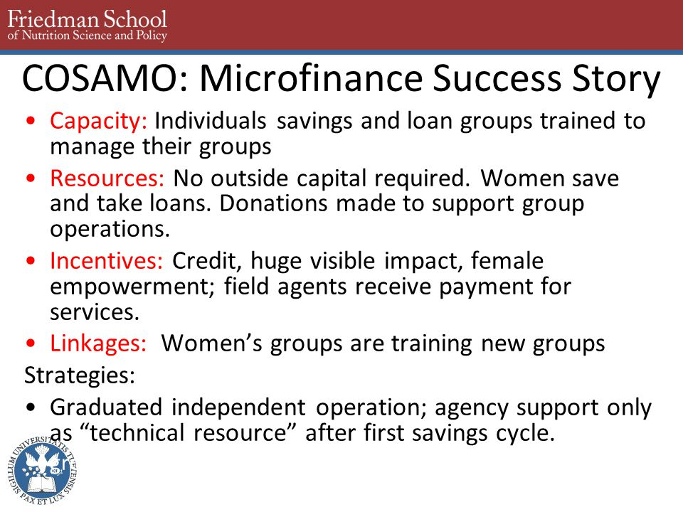COSAMO: Microfinance Success Story Capacity: Individuals savings and loan groups trained to manage their groups Resources: No outside capital required.