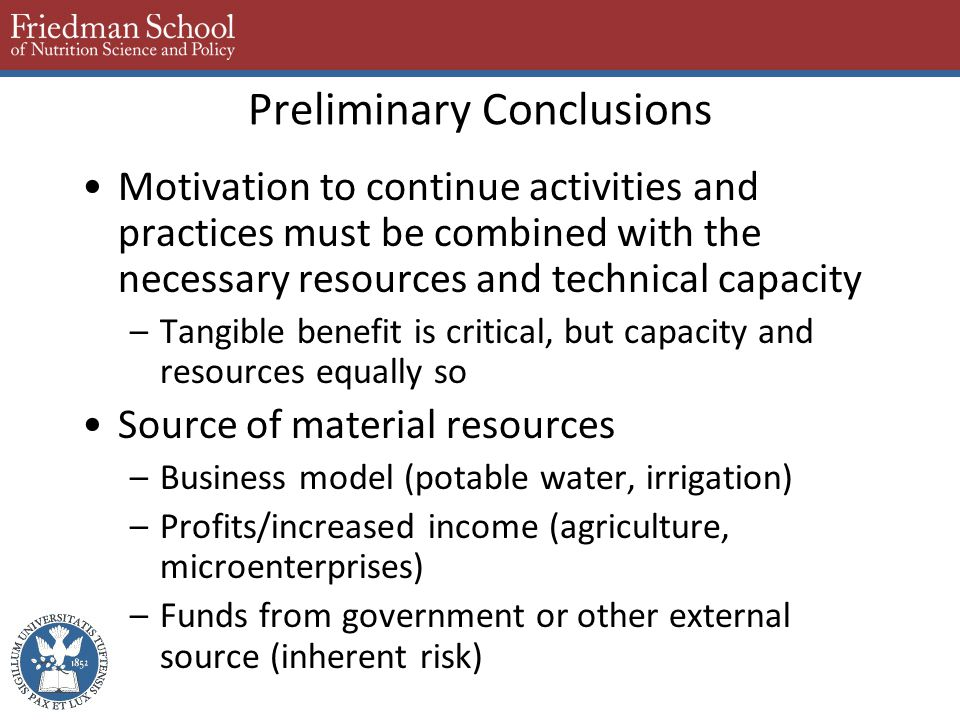Preliminary Conclusions Motivation to continue activities and practices must be combined with the necessary resources and technical capacity –Tangible benefit is critical, but capacity and resources equally so Source of material resources –Business model (potable water, irrigation) –Profits/increased income (agriculture, microenterprises) –Funds from government or other external source (inherent risk)