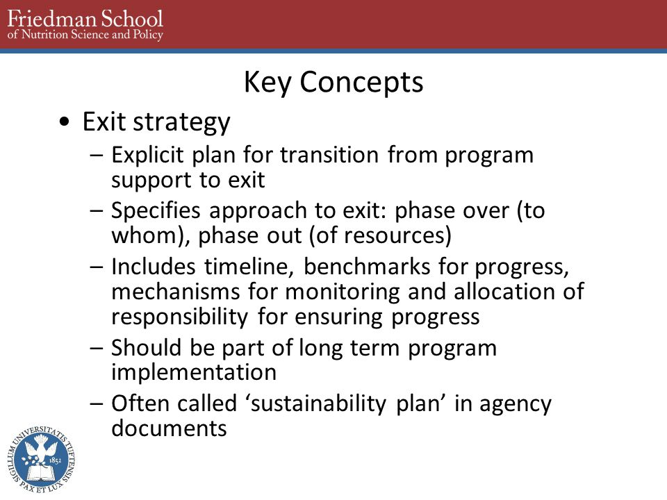 Key Concepts Exit strategy –Explicit plan for transition from program support to exit –Specifies approach to exit: phase over (to whom), phase out (of resources) –Includes timeline, benchmarks for progress, mechanisms for monitoring and allocation of responsibility for ensuring progress –Should be part of long term program implementation –Often called 'sustainability plan' in agency documents