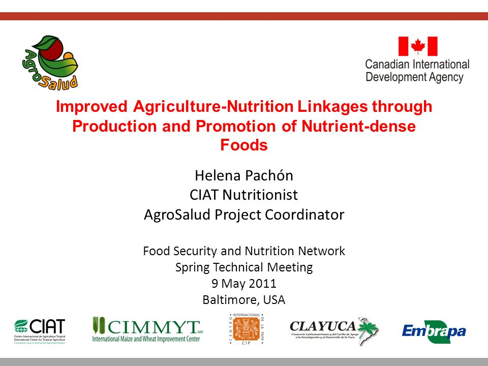 Helena Pachón CIAT Nutritionist AgroSalud Project Coordinator Improved Agriculture-Nutrition Linkages through Production and Promotion of Nutrient-dense Foods Food Security and Nutrition Network Spring Technical Meeting 9 May 2011 Baltimore, USA