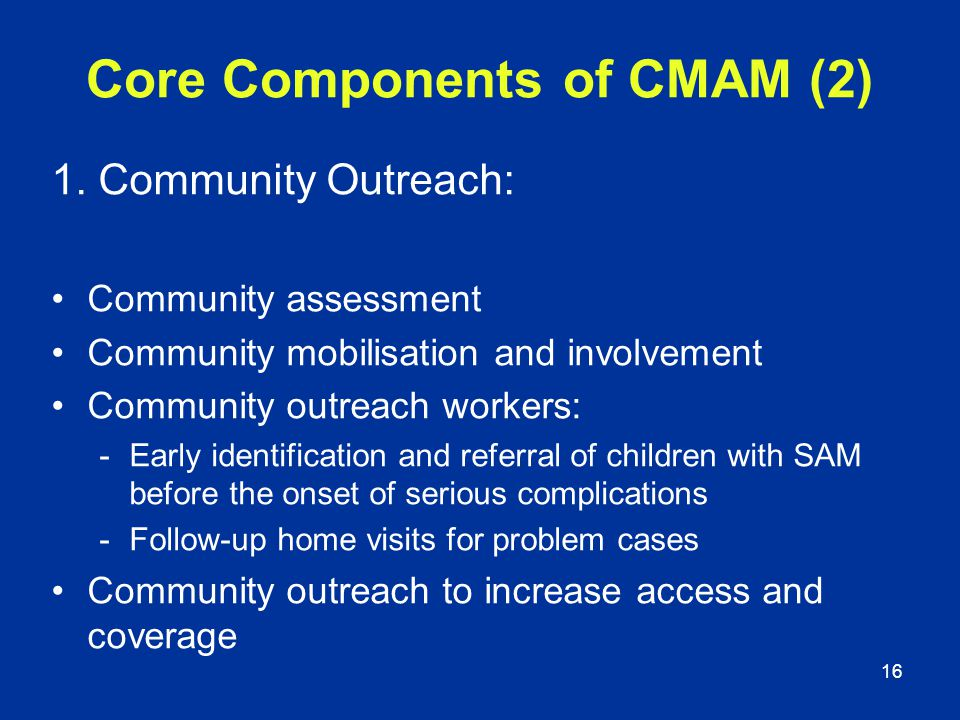 16 Core Components of CMAM (2) 1. Community Outreach: Community assessment Community mobilisation and involvement Community outreach workers: -Early i