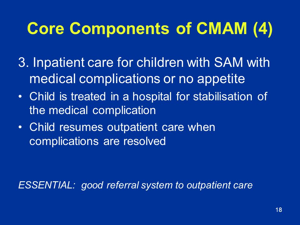 18 Core Components of CMAM (4) 3. Inpatient care for children with SAM with medical complications or no appetite Child is treated in a hospital for st