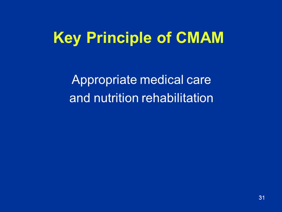 31 Key Principle of CMAM Appropriate medical care and nutrition rehabilitation