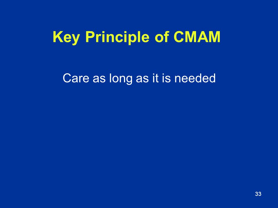 33 Key Principle of CMAM Care as long as it is needed