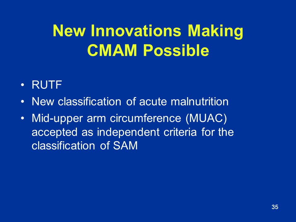 35 New Innovations Making CMAM Possible RUTF New classification of acute malnutrition Mid-upper arm circumference (MUAC) accepted as independent crite