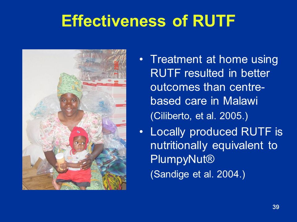 39 Effectiveness of RUTF Treatment at home using RUTF resulted in better outcomes than centre- based care in Malawi (Ciliberto, et al. 2005.) Locally