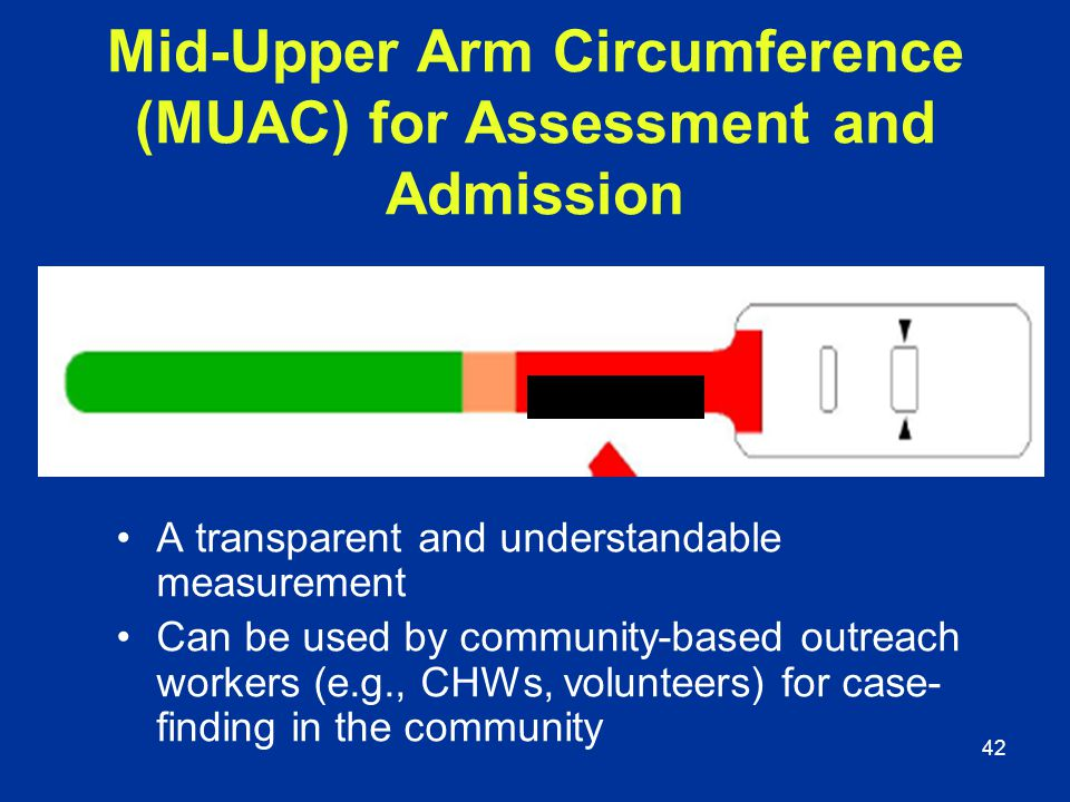 42 Mid-Upper Arm Circumference (MUAC) for Assessment and Admission A transparent and understandable measurement Can be used by community-based outreac