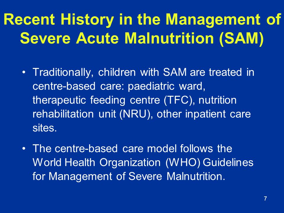7 Traditionally, children with SAM are treated in centre-based care: paediatric ward, therapeutic feeding centre (TFC), nutrition rehabilitation unit