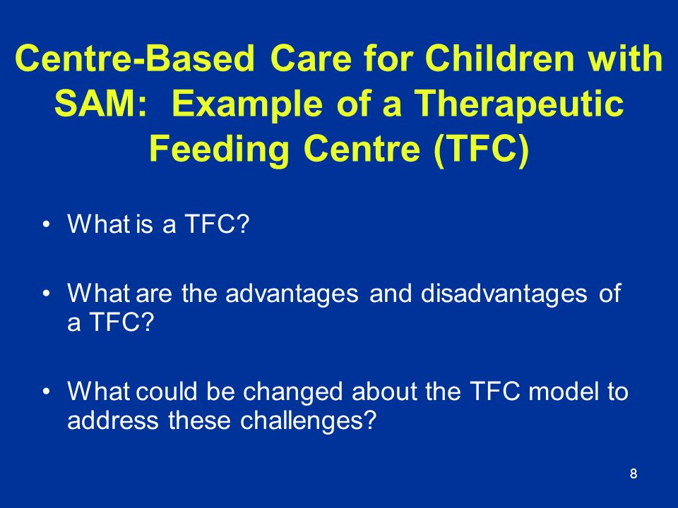 8 Centre-Based Care for Children with SAM: Example of a Therapeutic Feeding Centre (TFC) What is a TFC? What are the advantages and disadvantages of a
