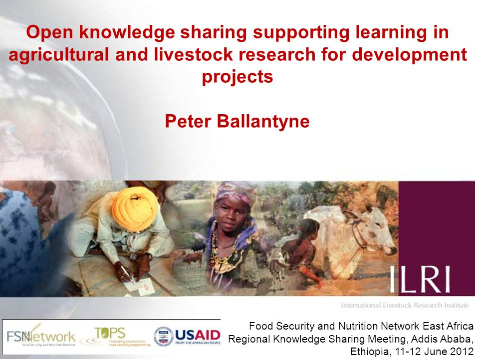 Open knowledge sharing supporting learning in agricultural and livestock research for development projects Peter Ballantyne Food Security and Nutrition Network East Africa Regional Knowledge Sharing Meeting, Addis Ababa, Ethiopia, 11-12 June 2012