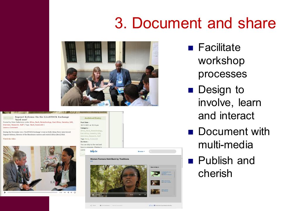 3. Document and share Facilitate workshop processes Design to involve, learn and interact Document with multi-media Publish and cherish