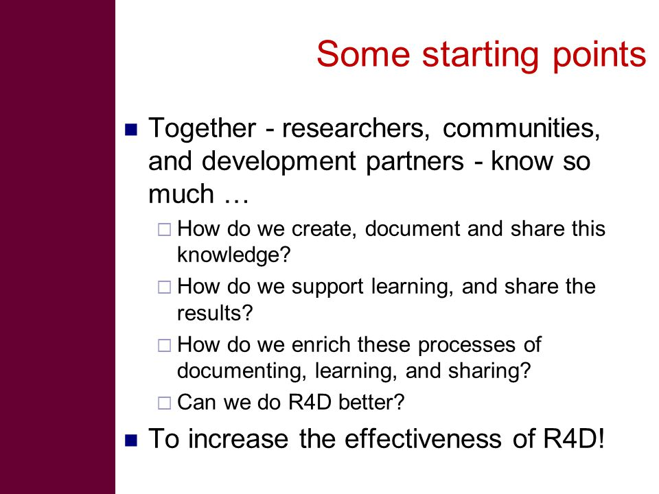 Some starting points Together - researchers, communities, and development partners - know so much …  How do we create, document and share this knowledge.
