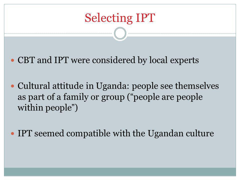 Selecting IPT CBT and IPT were considered by local experts Cultural attitude in Uganda: people see themselves as part of a family or group ( people are people within people ) IPT seemed compatible with the Ugandan culture