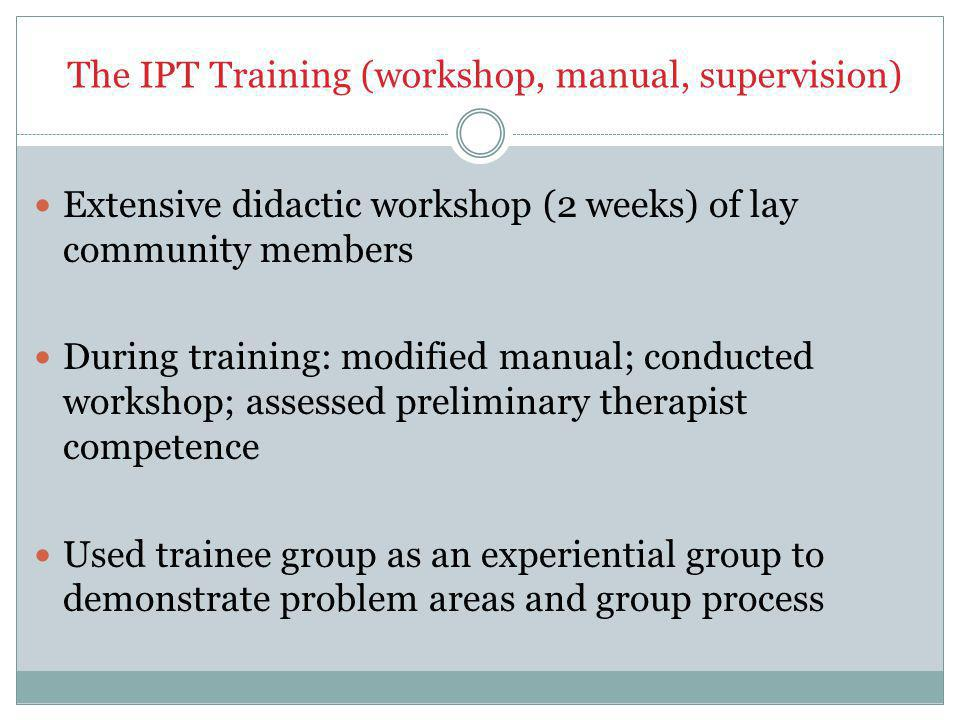 The IPT Training (workshop, manual, supervision) Extensive didactic workshop (2 weeks) of lay community members During training: modified manual; conducted workshop; assessed preliminary therapist competence Used trainee group as an experiential group to demonstrate problem areas and group process