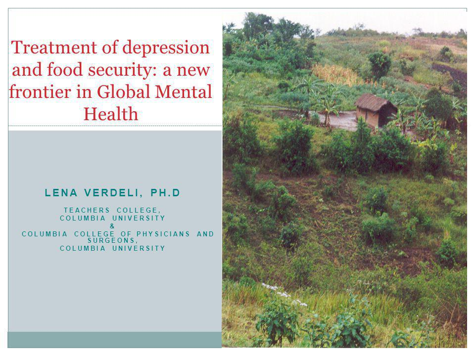 LENA VERDELI, PH.D TEACHERS COLLEGE, COLUMBIA UNIVERSITY & COLUMBIA COLLEGE OF PHYSICIANS AND SURGEONS, COLUMBIA UNIVERSITY Treatment of depression and food security: a new frontier in Global Mental Health 3