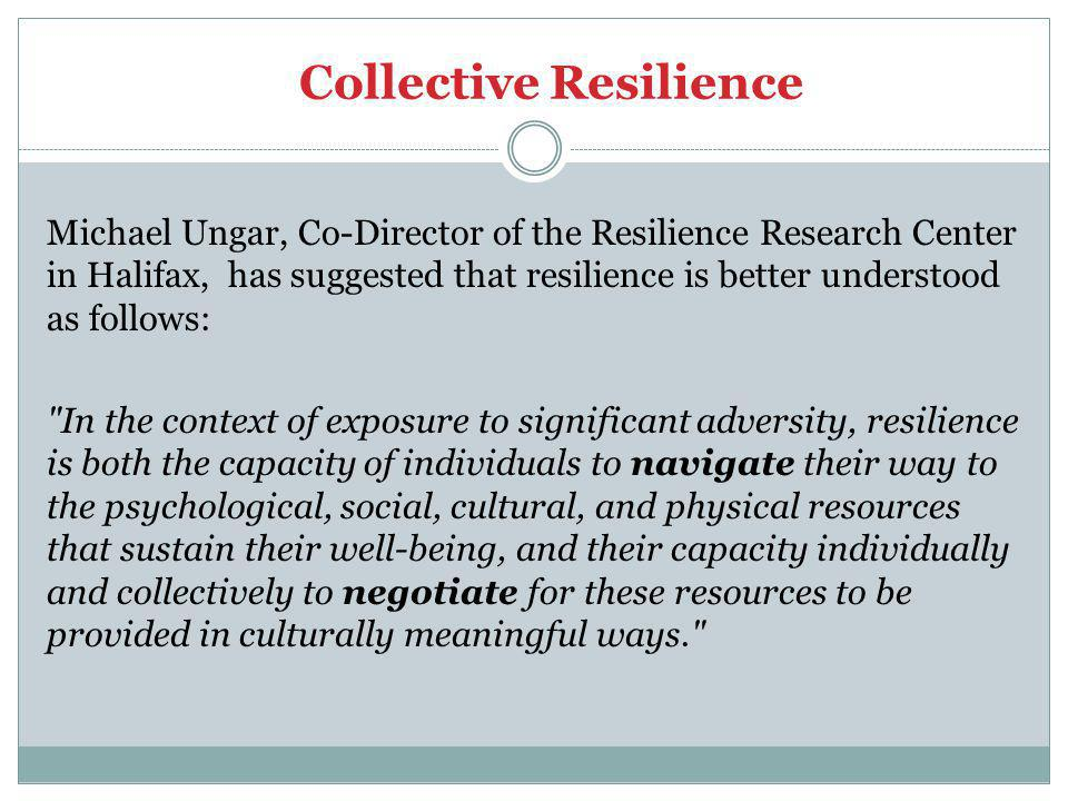 Collective Resilience Michael Ungar, Co-Director of the Resilience Research Center in Halifax, has suggested that resilience is better understood as follows: In the context of exposure to significant adversity, resilience is both the capacity of individuals to navigate their way to the psychological, social, cultural, and physical resources that sustain their well-being, and their capacity individually and collectively to negotiate for these resources to be provided in culturally meaningful ways.