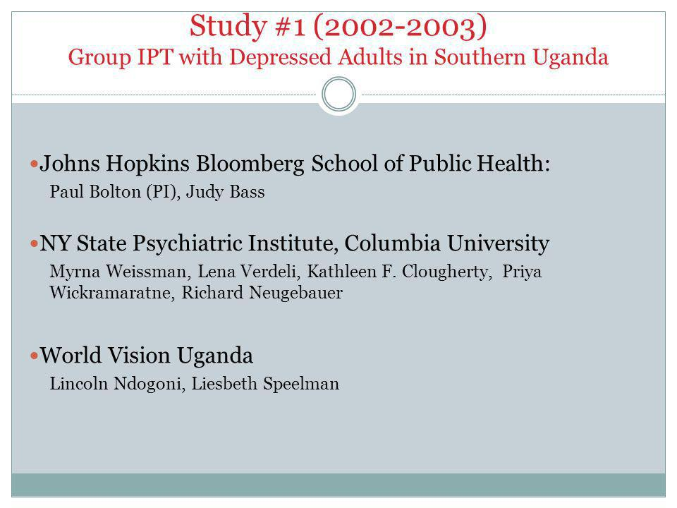 Study #1 (2002-2003) Group IPT with Depressed Adults in Southern Uganda Johns Hopkins Bloomberg School of Public Health: Paul Bolton (PI), Judy Bass NY State Psychiatric Institute, Columbia University Myrna Weissman, Lena Verdeli, Kathleen F.