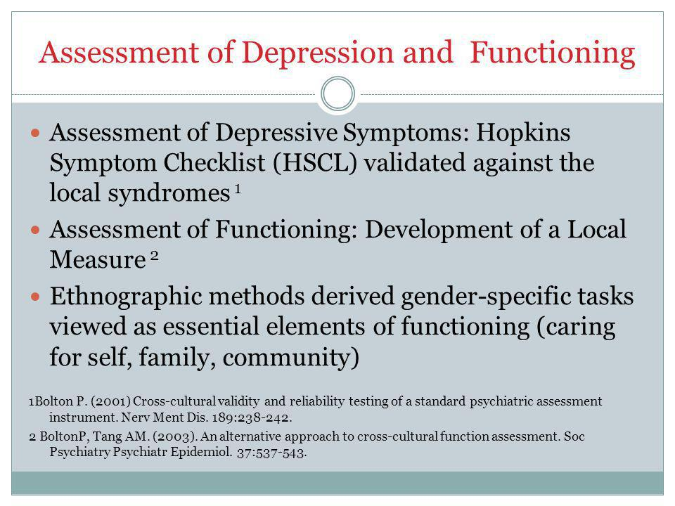 Assessment of Depression and Functioning Assessment of Depressive Symptoms: Hopkins Symptom Checklist (HSCL) validated against the local syndromes 1 Assessment of Functioning: Development of a Local Measure 2 Ethnographic methods derived gender-specific tasks viewed as essential elements of functioning (caring for self, family, community) 1Bolton P.