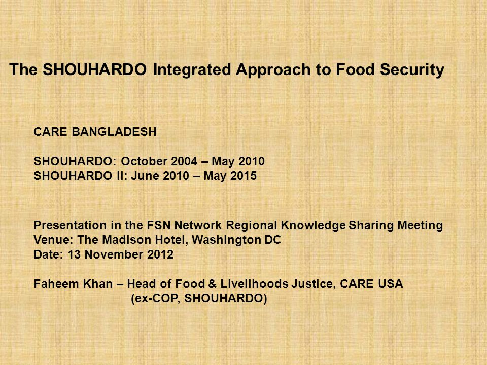 CARE BANGLADESH SHOUHARDO: October 2004 – May 2010 SHOUHARDO II: June 2010 – May 2015 Presentation in the FSN Network Regional Knowledge Sharing Meeting Venue: The Madison Hotel, Washington DC Date: 13 November 2012 Faheem Khan – Head of Food & Livelihoods Justice, CARE USA (ex-COP, SHOUHARDO) The SHOUHARDO Integrated Approach to Food Security