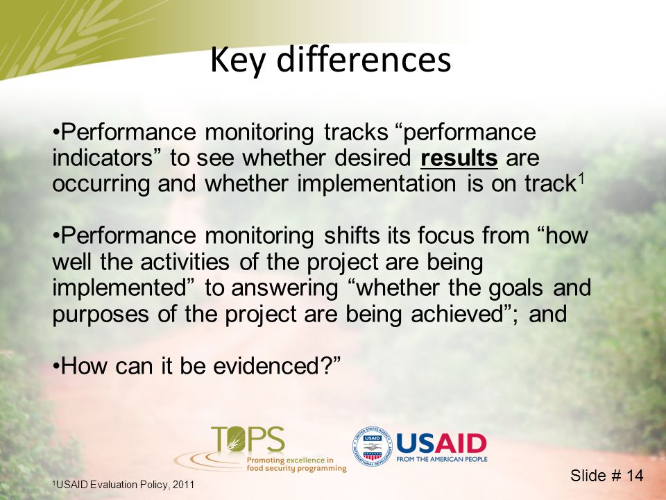 Performance monitoring tracks performance indicators to see whether desired results are occurring and whether implementation is on track 1 Performance monitoring shifts its focus from how well the activities of the project are being implemented to answering whether the goals and purposes of the project are being achieved ; and How can it be evidenced Key differences 1 USAID Evaluation Policy, 2011 Slide # 14