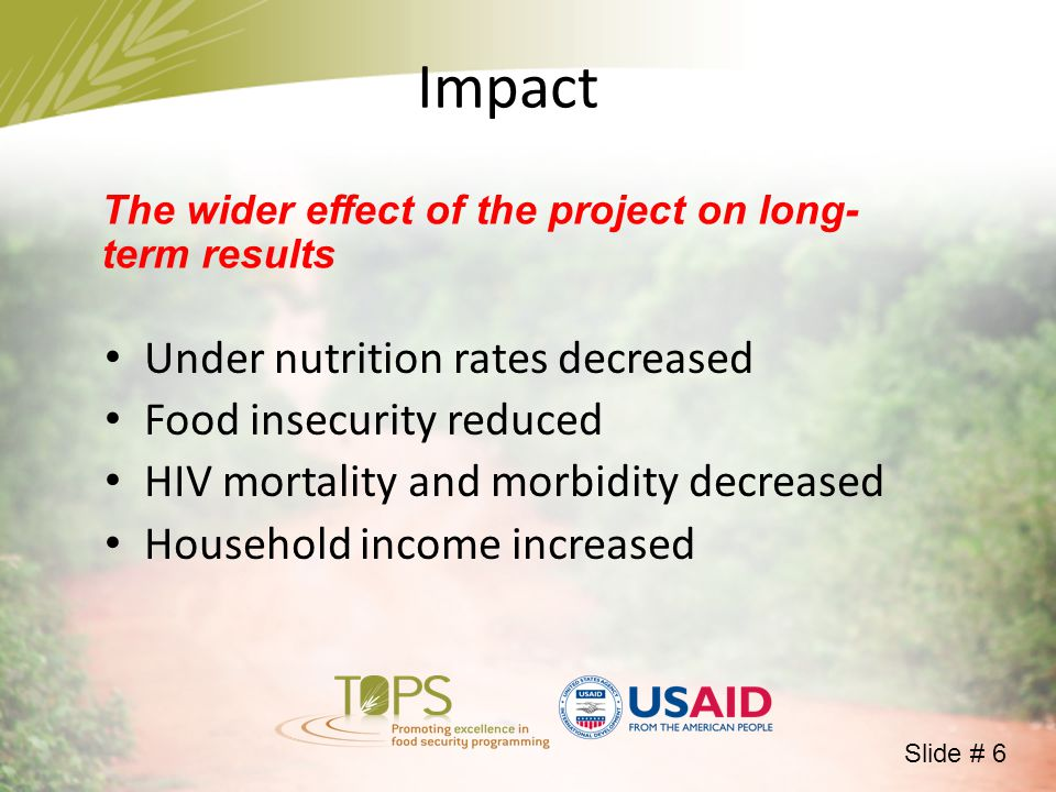 Impact The wider effect of the project on long- term results Under nutrition rates decreased Food insecurity reduced HIV mortality and morbidity decreased Household income increased Slide # 6