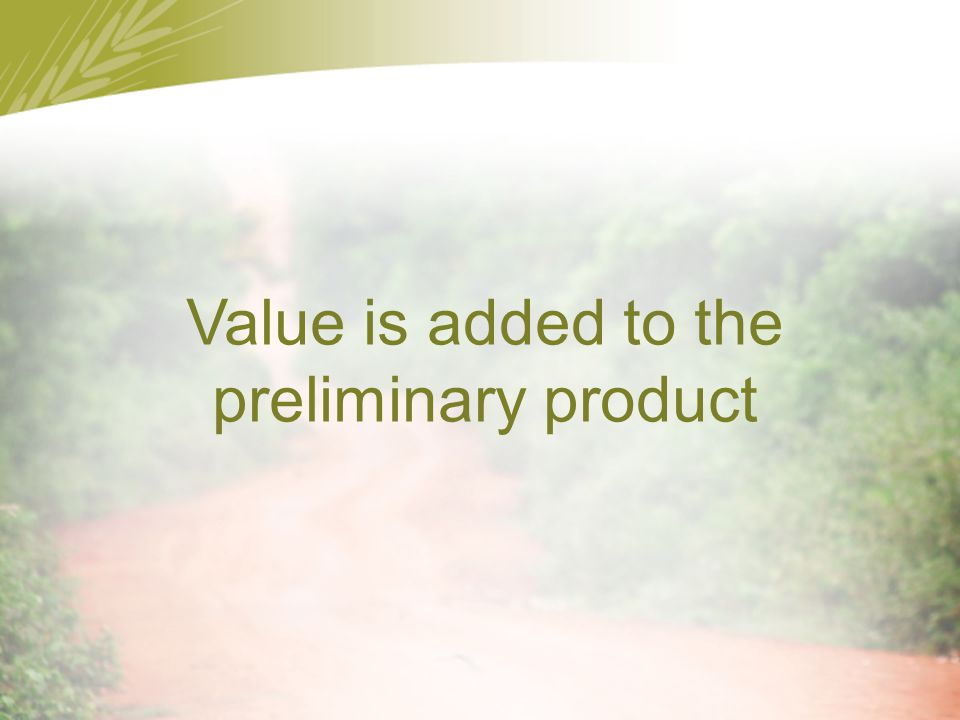 Value is added to the preliminary product