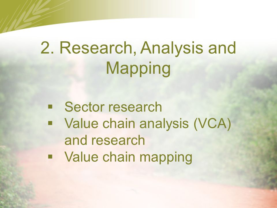 2. Research, Analysis and Mapping  Sector research  Value chain analysis (VCA) and research  Value chain mapping