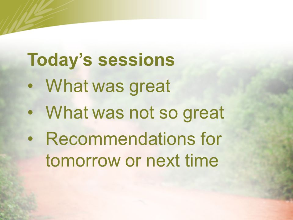 Today's sessions What was great What was not so great Recommendations for tomorrow or next time