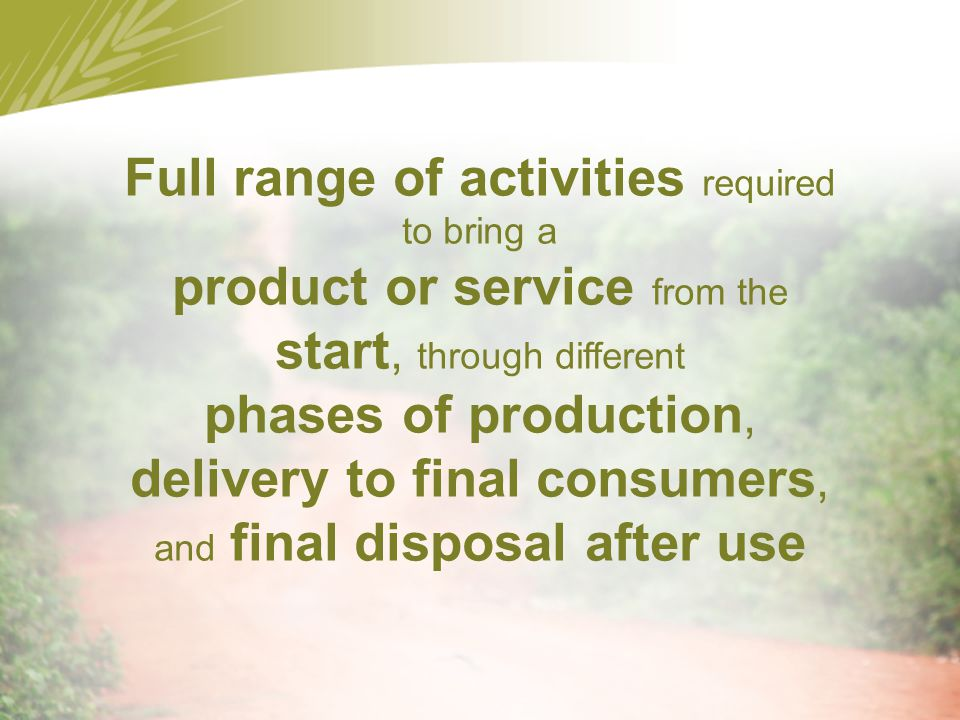 Full range of activities required to bring a product or service from the start, through different phases of production, delivery to final consumers, and final disposal after use