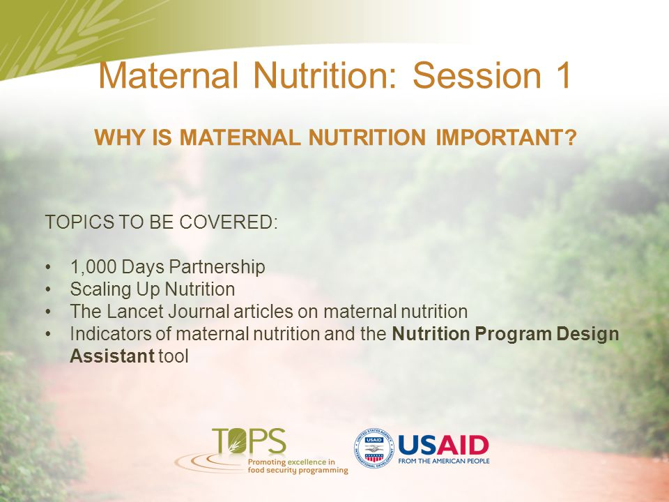 Maternal Nutrition: Session 1 WHY IS MATERNAL NUTRITION IMPORTANT? TOPICS TO BE COVERED: 1,000 Days Partnership Scaling Up Nutrition The Lancet Journa
