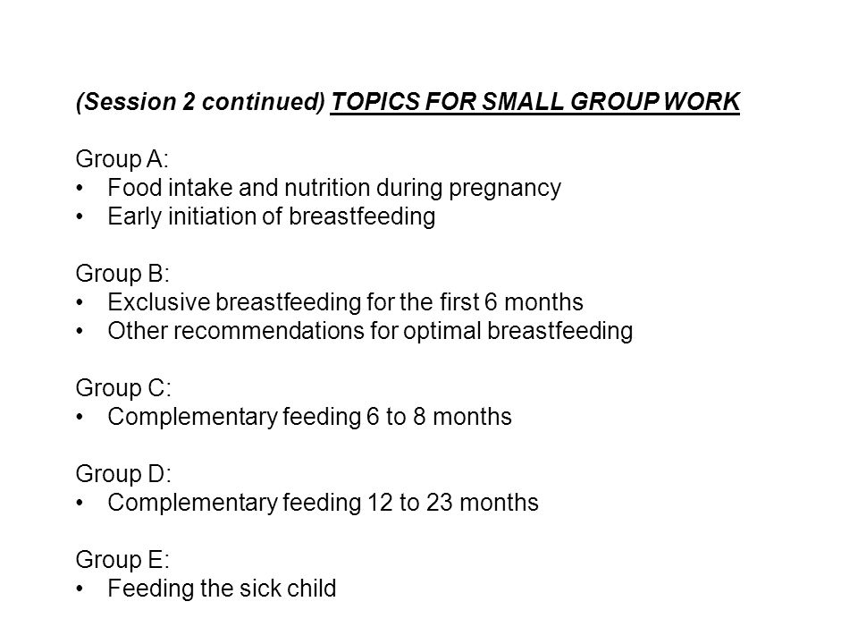 (Session 2 continued) TOPICS FOR SMALL GROUP WORK Group A: Food intake and nutrition during pregnancy Early initiation of breastfeeding Group B: Exclu