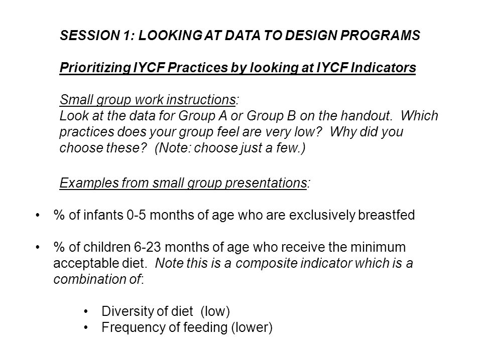SESSION 1: LOOKING AT DATA TO DESIGN PROGRAMS Prioritizing IYCF Practices by looking at IYCF Indicators Small group work instructions: Look at the dat
