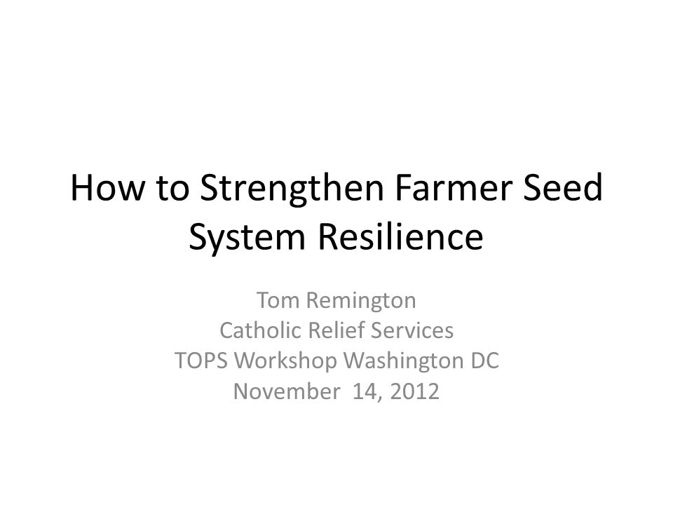 How to Strengthen Farmer Seed System Resilience Tom Remington Catholic Relief Services TOPS Workshop Washington DC November 14, 2012