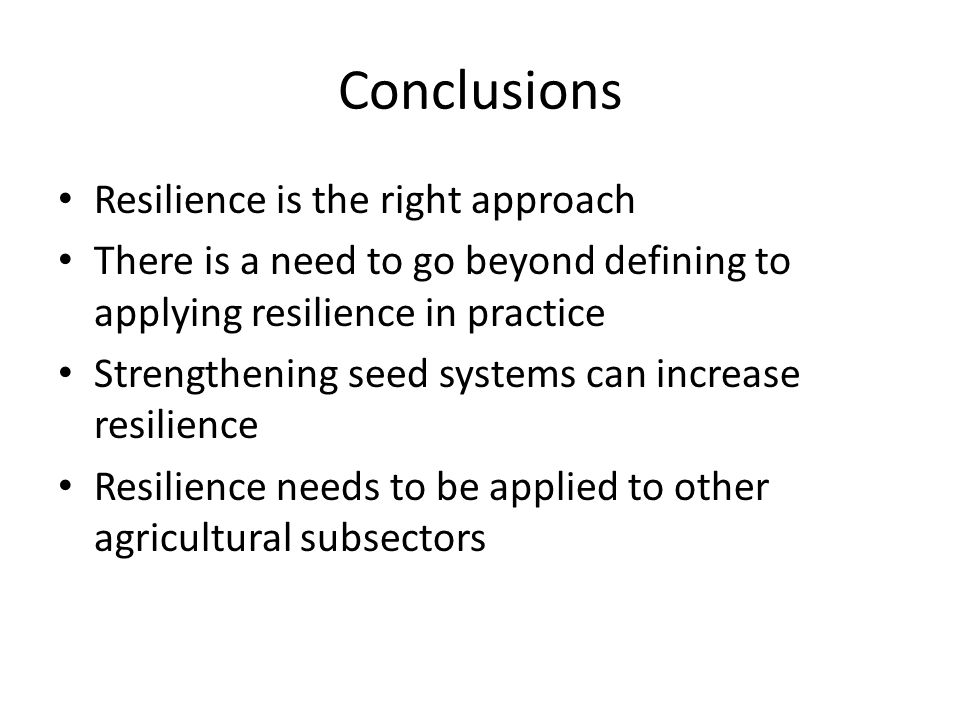 Conclusions Resilience is the right approach There is a need to go beyond defining to applying resilience in practice Strengthening seed systems can increase resilience Resilience needs to be applied to other agricultural subsectors