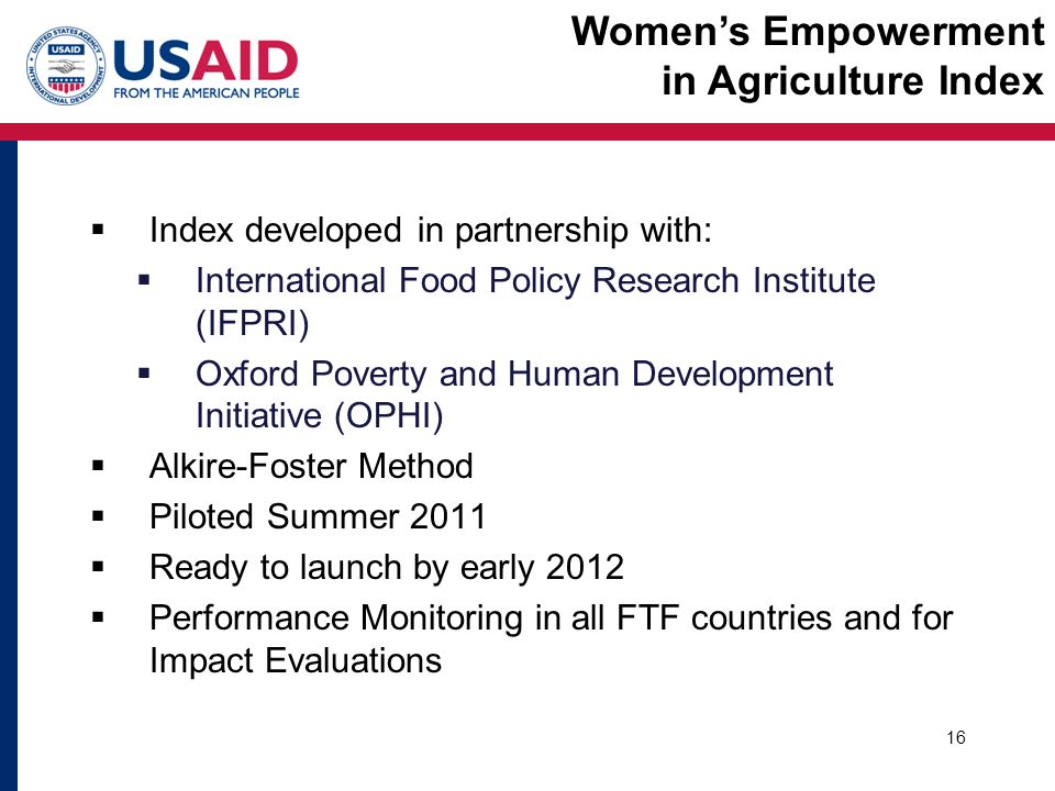  Index developed in partnership with:  International Food Policy Research Institute (IFPRI)  Oxford Poverty and Human Development Initiative (OPHI)  Alkire-Foster Method  Piloted Summer 2011  Ready to launch by early 2012  Performance Monitoring in all FTF countries and for Impact Evaluations 16 Women's Empowerment in Agriculture Index