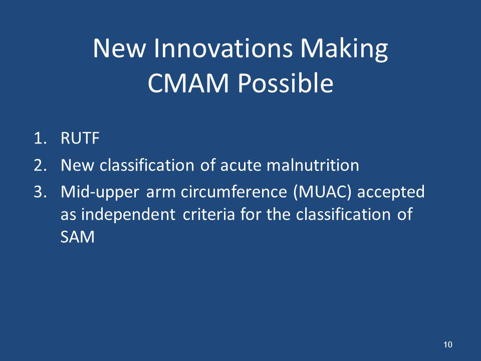 New Innovations Making CMAM Possible 1.RUTF 2.New classification of acute malnutrition 3.Mid-upper arm circumference (MUAC) accepted as independent cr